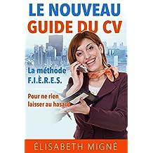 Le nouveau guide du CV: La méthodee F.I.È.R.E.S. Pour ne rien laisser au hasard. (French Edition)