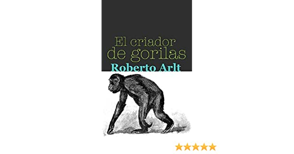 Amazon.com: El criador de gorilas (Spanish Edition) eBook: Roberto Arlt: Kindle Store
