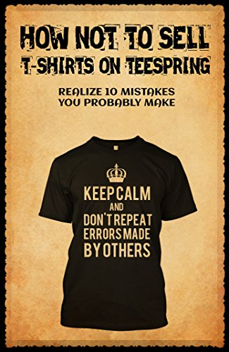 How Not To Sell T-Shirts On Teespring: 10 Mistakes You Probably Make