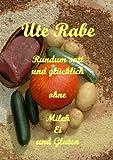 Rundum satt und glücklich ohne Milch, Hühnerei und Gluten: Ein Vollwertkochbuch für Menschen, die wegen Allergien oder Unverträglichkeiten Diät halten müssen