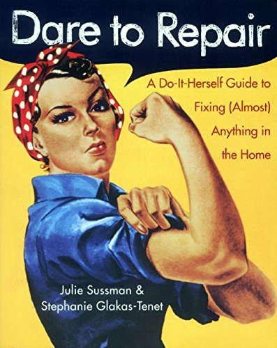 Dare to Repair: A Do-it-Herself Guide to Fixing (Almost) Anything in the Home PDF