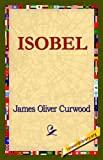 Isobel, James Oliver Curwood, 1421820447
