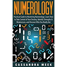 Numerology: Practical Guide to Mastering Numerology: Learn How to Take Control of Your Destiny, Identify Strengths & Weaknesses, and Discover Who You Really ... and Birth Numbers, Numerology Name)