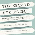 The Good Struggle: Responsible Leadership in an Unforgiving World | Joseph L. Badaracco Jr.