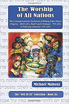 Book The Worship of All Nations: The Cotemporaneous Eucharist of Bishop John Moore (Nigeria 2010 AD), Moel Caich (Ireland 793 AD) and Polycarp (Smyrna 155 AD: Volume 6