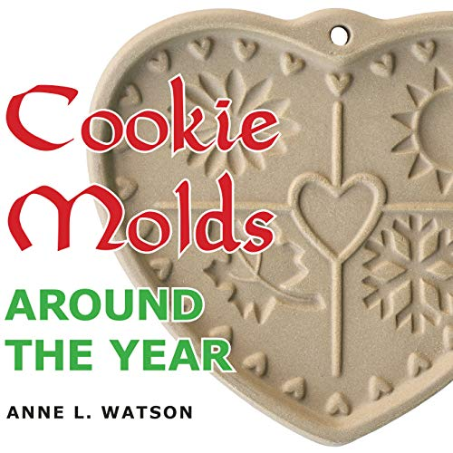 Cookie Molds Around the Year: An Almanac of Molds, Cookies, and Other Treats for Christmas, New Year's, Valentine's Day, Easter, Halloween, Thanksgiving, Other Holidays, and Every