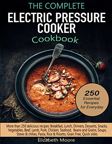 The Complete Electric Pressure Cooker Cookbook: 250 Essential Electric Pressure Cooker Recipes for Everyday by Elizabeth Moore