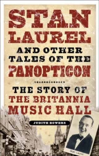 Stan Laurel and Other Stars of the Panopticon: The Story of the Britannia Music Hall