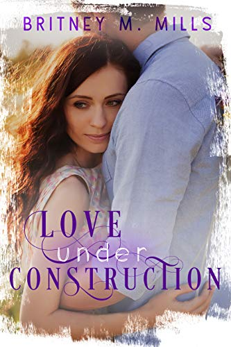 Love Under Construction: A Sage Creek Small Town Novel by [Mills, Britney M. ]