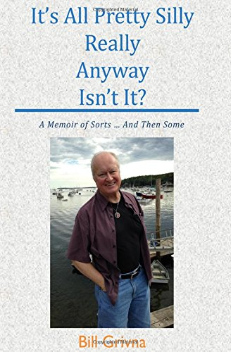 Read Online It's All Pretty Silly Really Anyway Isn't It?: A Memoir of Sorts ... And Then Some pdf epub