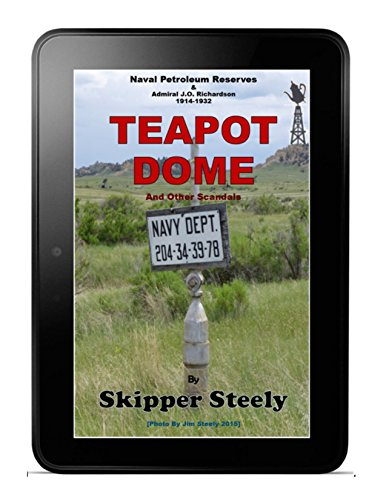 Teapot Dome: Naval Petroleum Reserves & Admiral J.O. Richardson: Admiral J.O. Richardson: Navy Petroleum Reserves: A Decade and a Half of Teapot Dome & Navy Life