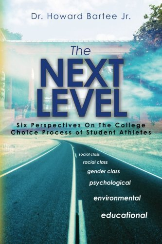 The Next Level: Six Perspectives on the College Choice Process of Student Athletes by Dr. Howard Bartee Jr. (2011-02-12)