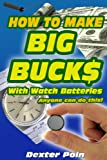 How to Make Big Buck$ With Watch Batteries (How to run a successful small business with simple watch repair) (Entrepreneur, work from home, home based business, be your own boss Book 1)