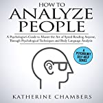 How to Analyze People: A Psychologist's Guide to Master the Art of Speed Reading Anyone, Through Psychological Techniques & Body Language Analysis | Katherine Chambers