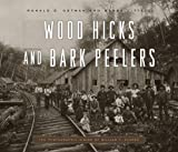 Wood Hicks and Bark Peelers: A Visual History of Pennsylvania's Railroad Lumbering Communities; The Photographic Legacy of William T. Clarke (Keystone Books)