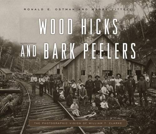 Wood Hicks and Bark Peelers: A Visual History of Pennsylvania's Railroad Lumbering Communities; The Photographic Legacy of William T. Clarke (Keystone Books) by Penn State University Press