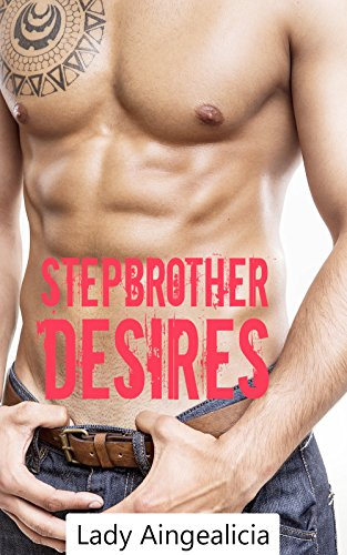 Stepbrother Desires: A Step Brother Romance Short Story Tale of Forbidden Naughty Dearest Demanding Bad Taboo Love Stories