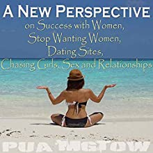 A New Perspective on Success with Women - Stop Wanting Women, Dating Sites, Chasing Girls, Sex, and Relationships Audiobook by Pua Mgtow Narrated by Pua Mgtow