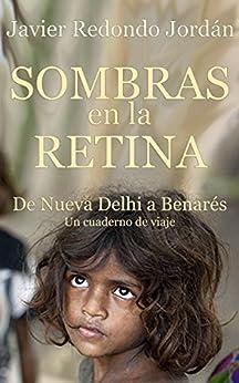 Sombras en la retina: De Nueva Delhi a Benarés. Un cuaderno de viaje (Cuadernos de viaje nº 1) (Spanish Edition) by [Jordán, Javier Redondo]