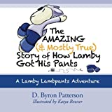 The Amazing (and Mostly True) Story of How Lamby Got His Pants, D. Byron Patterson, 0988987767