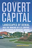 Covert Capital : Landscapes of Denial and the Making of U. S. Empire in the Suburbs of Northern Virginia, Friedman, Andrew, 0520274652