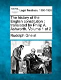 The history of the English constitution : translated by Philip A. Ashworth. Volume 1 Of 2, Rudolph Gneist, 1240036728
