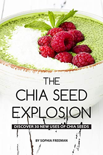 The Chia Seed Explosion: Discover 30 New Uses of Chia Seeds ()