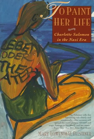 To Paint Her Life: Charlotte Salomon in the Nazi Era por Mary Lowenthal Felstiner