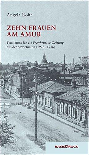 Zehn Frauen am Amur: Feuilletons für die Frankfurter Zeitung. Reportagen und Erzählungen aus der Sowjetunion (1928 - 1936)