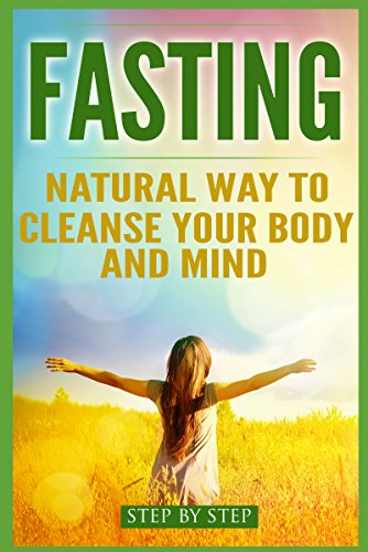 Fasting: Natural way to cleanse your body and mind (Starvation Diet, Intermittent Fasting, Loosing Weight, Improving Health) (The Best Way To Cleanse Your Body)