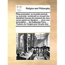 Piety Promoted: Ou La Piet Promu, Ou Avance: Contenant Un Recueil Des Dernires Heures de Plusieurs de Ceux Qu'on Apelle Les Quakers, .