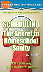 Scheduling - The Secret to Homeschool Sanity: Plan Your Way Back to Mental Health (The HomeScholar's Coffee Break Book series 21)