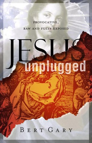Jesus Unplugged: Provocative, Raw and Fully Exposed