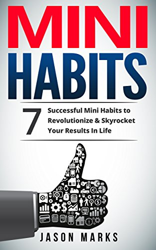 Mini Habits: 7 Successful Mini Habits to Revolutionize & Skyrocket Your Results In Life (Small Habits & High Performance Habits Series Book 2)