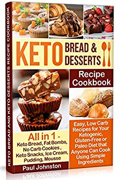 Keto Bread and Keto Desserts Recipe Cookbook: Easy, Low Carb Recipes for Your Ketogenic, Gluten-Free or Paleo Diet that Anyone Can Cook Using Simple Ingredients All in 1 - Keto Bread, No Carb Cookies