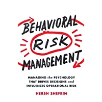 Behavioral Risk Management: Managing the Psychology That Drives Decisions and Influences Operational Risk