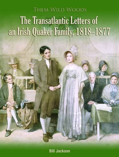 Them Wild Woods: An Irish Quaker Familys Transatlantic Correspondence 1818-1877 Jackson Bill