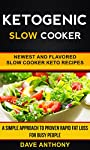 Ketogenic Slow Cooker: Newest And Flavored Slow Cooker Keto Recipes: A Simple Approach To Proven Rapid Fat Loss For Busy People