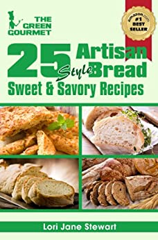 25 Artisan Style Bread Recipes : Bake Beautiful Sweet and Savory Loaves at Home Without A Bread Machine (The Green Gourmet Book 6) by [Stewart, Lori Jane]