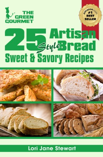 25 Artisan Style Bread Recipes : Bake Beautiful Sweet and Savory Loaves at Home Without A Bread Machine (The Green Gourmet Book 6) (Whats The Best Bread Maker)