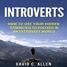 Introverts: How to Use Your Hidden Strengths to Succeed in an Extrovert World Audiobook by David C. Allen Narrated by Chris Poirier
