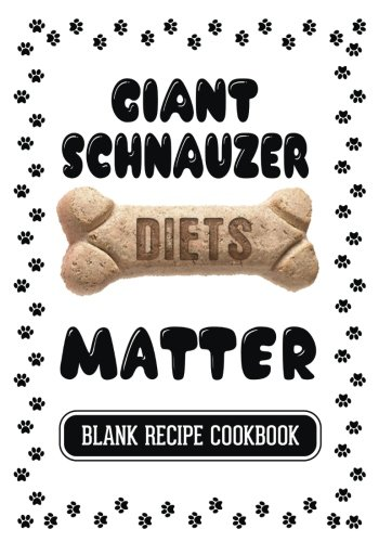 Giant Schnauzer Diets Matter: Home Made Dog Treat, Blank Recipe Cookbook, 7 x 10, 100 Blank Recipe Pages by Dartan Creations