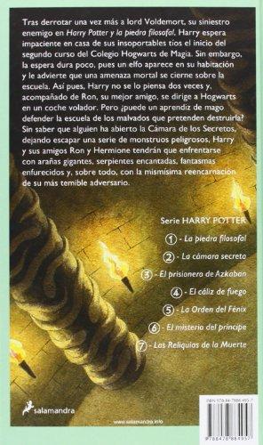 """51PQcnqjt7L Harry Potter y la cámara secreta, el segundo volumen de la ya clásica serie de novelas fantásticas de la autora británica J.K. Rowling. «Hay una conspiración, Harry Potter. Una conspiración para hacer que este año sucedan las cosas más terribles en el Colegio Hogwarts de Magia y Hechicería.» El verano de Harry Potter ha incluido el peor cumpleaños de su vida, las funestas advertencias de un elfo doméstico llamado Dobby y el rescate de casa de los Dursley protagonizado por su amigo Ron Weasley al volante de un coche mágico volador. De vuelta en el Colegio Hogwarts de Magia y Hechicería, donde va a empezar su segundo curso, Harry oye unos extraños susurros que resuenan por los pasillos vacíos. Y entonces empiezan los ataques y varios alumnos aparecen petrificados... Por lo visto, las siniestras predicciones de Dobby se están cumpliendo.... Tras su publicación, la crítica dijo...«Creo sinceramente que todos los aficionados a la fantasía deberían precipitarse hacia la librería más cercana en busca de su Harry Potter.»Pau Joan Hernàndez, Avui «No parece muy arriesgado recurrir al tópico para afirmar que el libro de Rowling marcará un antes y un después en la literatura fantástica europea.»Eva Piquer, El Periódico «Quédense con este nombre: Harry Potter. Pertenece a un niño de 10 años, desgarbado y con gafas e identificable por una cicatriz con forma de rayo en la frente... Tan solo hay que añadir que estamos ante uno de esos libros que cuando un padre se lo lee a un hijo, éste ha de recordarle que, por favor, lo haga en voz alta.»Luis Conde-Salazar, El Mundo «Harry Potter y la cámara secreta es el segundo libro de la serie de Joanne Rowling y, al contrario de muchas otras """"segundas partes"""", es tan bueno como el libro anterior.»The Times Literary Supplement"""