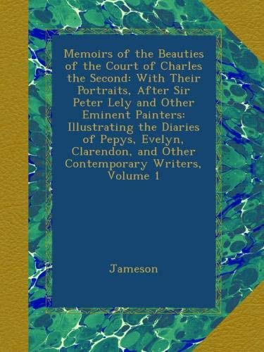 Memoirs of the Beauties of the Court of Charles the Second: With Their Portraits, After Sir Peter Lely and Other Eminent Painters: Illustrating the ... and Other Contemporary Writers, Volume 1 ebook