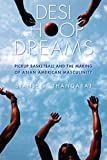 Desi Hoop Dreams : Pickup Basketball and the Making of Asian American Masculinity, Thangaraj, Stanley I., 0814760937