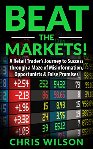 Beat the Markets!: A Retail Traders Journey to Success through a Maze of Misinformation, Opportunists & False Promises