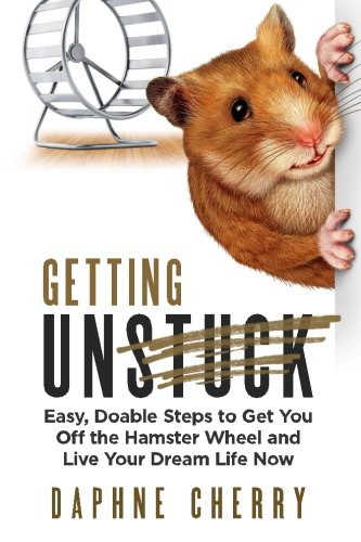 Getting Unstuck: Easy, Doable Steps to Get You Off the Hamster Wheel to Live Your Dream Life Now