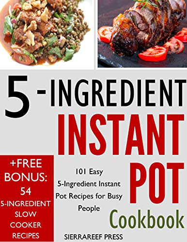 5 INGREDIENT INSTANT POT COOKBOOK: 5 Ingredient Instant Pot Recipes for Busy People by SierraReef Press