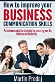 img - for How to Improve your Business Communication Skills: Perfect Communication Strategies for Improving your Life, Business and Leadership book / textbook / text book