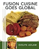 Fusion Cuisine Goes Global, Evelyn Adlam, 1463510446